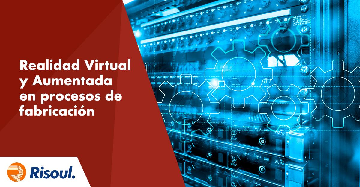Uso de la Realidad Virtual y Realidad Aumentada en los procesos de fabricación industrial