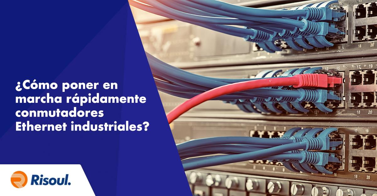 ¿Cómo poner en marcha rápidamente conmutadores Ethernet industriales?