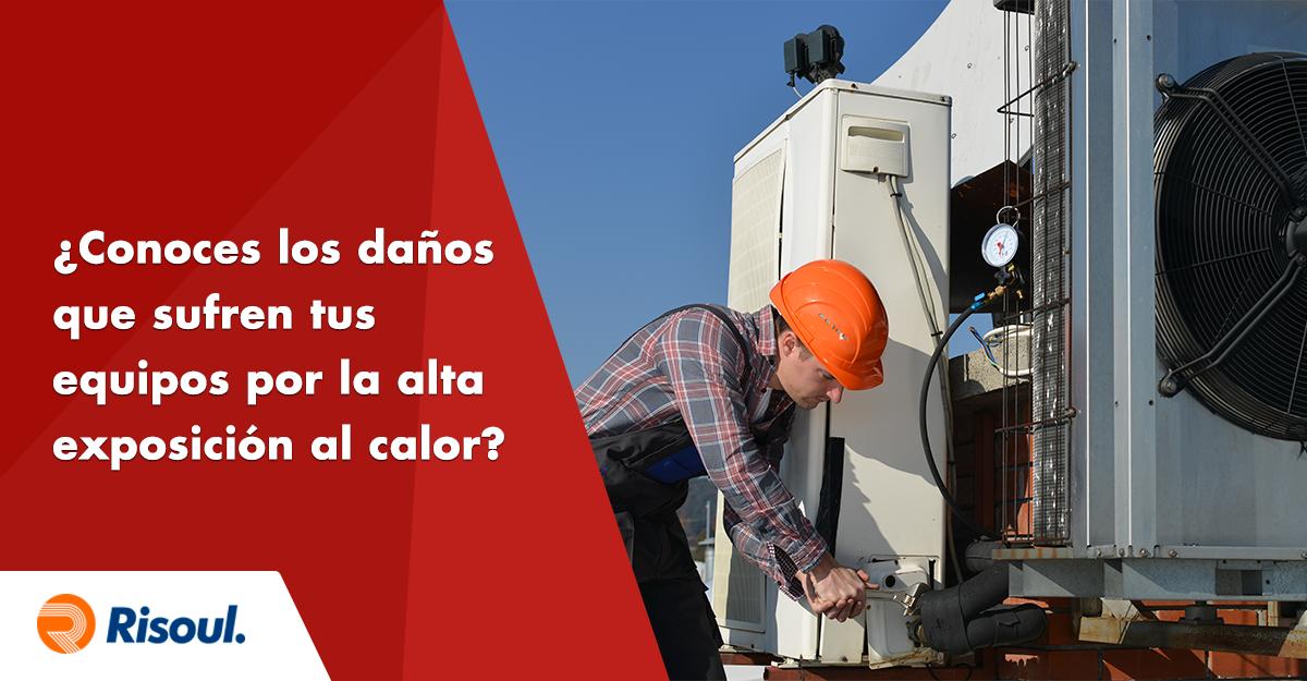 ¿Conoces los daños que sufren tus equipos por la alta exposición al calor?
