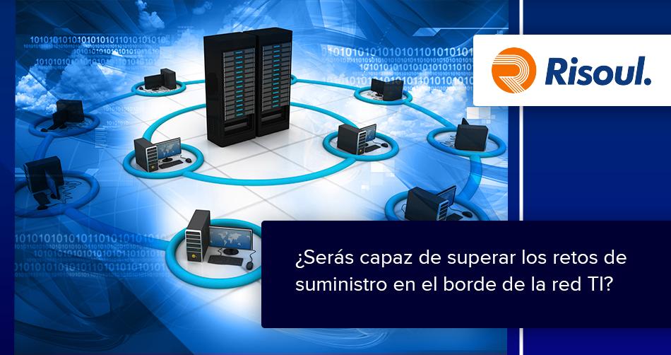 ¿Serás capaz de superar los retos de suministro en el borde de la red TI?