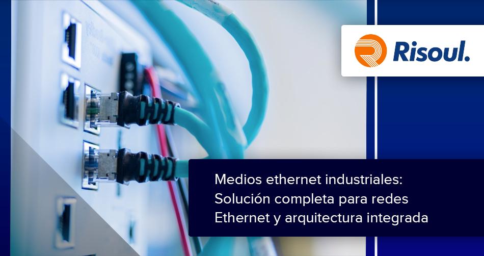 Medios ethernet industriales: Solución completa para redes Ethernet y arquitectura integrada